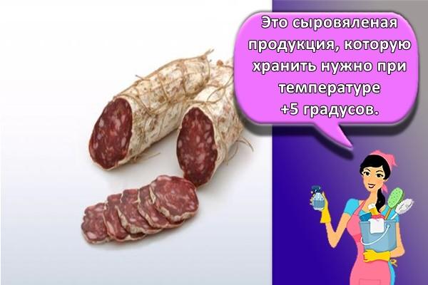 Это сыровяленая продукция, которую хранить нужно при температуре +5 градусов.