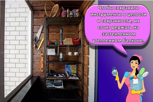 Чтобы сохранить инструменты в целости и сохранности, их стоит держать на застекленном утепленном балконе.