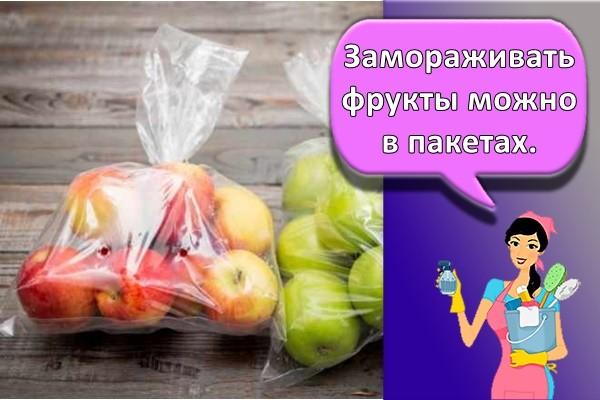 Замораживать фрукты можно в пакетах.