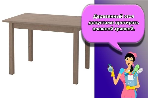 Деревянный стол допустимо протирать влажной тряпкой.