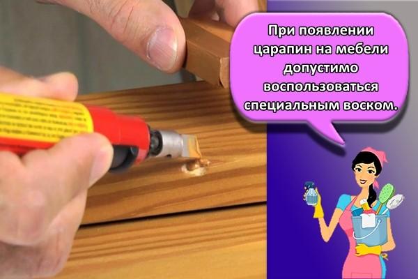 При появлении царапин на мебели допустимо воспользоваться специальным воском.