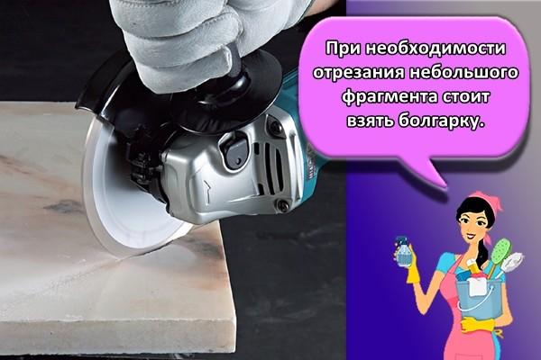 При необходимости отрезания небольшого фрагмента стоит взять болгарку.