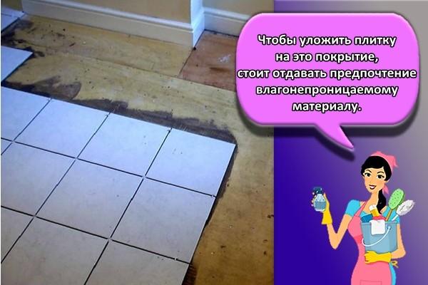Чтобы уложить плитку на это покрытие, стоит отдавать предпочтение влагонепроницаемому материалу.