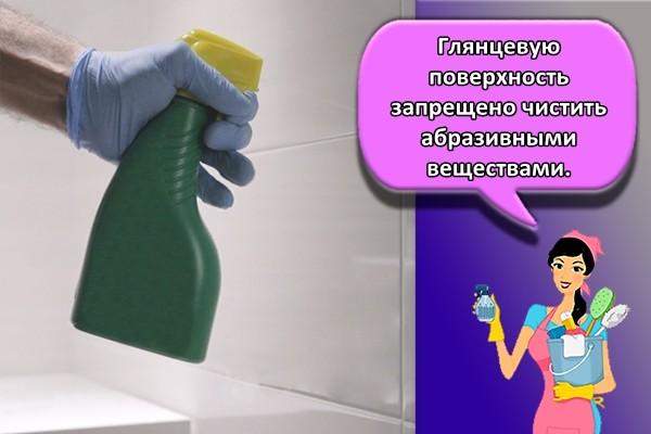 Глянцевую поверхность запрещено чистить абразивными веществами.