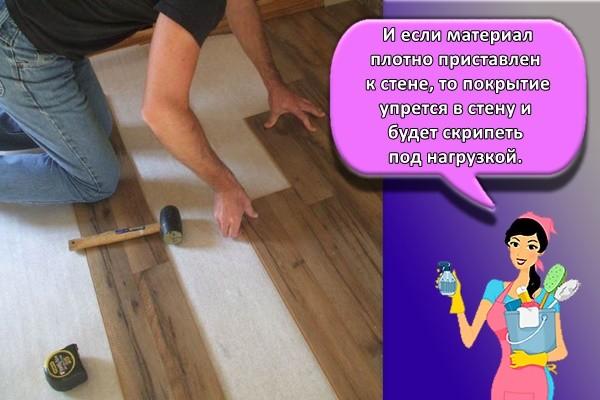 И если материал плотно приставлен к стене, то покрытие упрется в стену и будет скрипеть под нагрузкой.