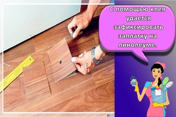 С помощью клея удается зафиксировать заплатку на линолеуме.