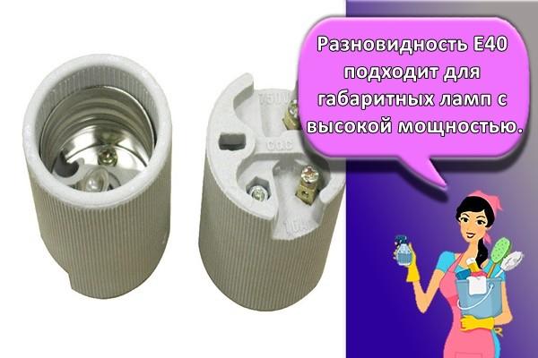 Разновидность Е40 подходит для габаритных ламп с высокой мощностью
