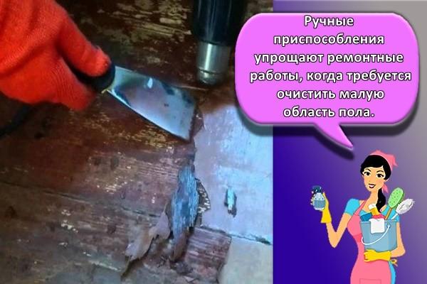Ручные приспособления упрощают ремонтные работы, когда требуется очистить малую область пола.