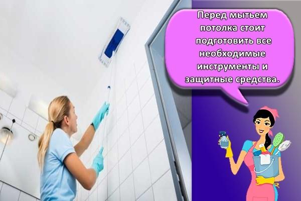 Перед мытьем потолка стоит подготовить все необходимые инструменты и защитные средства.