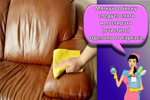 Мягкую обивку следует снять и постирать (очистить) отдельно от каркаса.