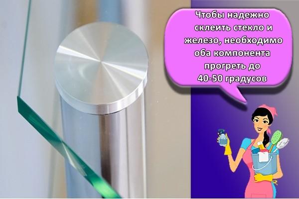 Чтобы надежно склеить стекло и железо, необходимо оба компонента прогреть до 40-50 градусов