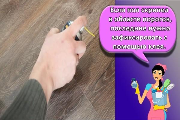 Если пол скрипел в области порогов, последние нужно зафиксировать с помощью клея.