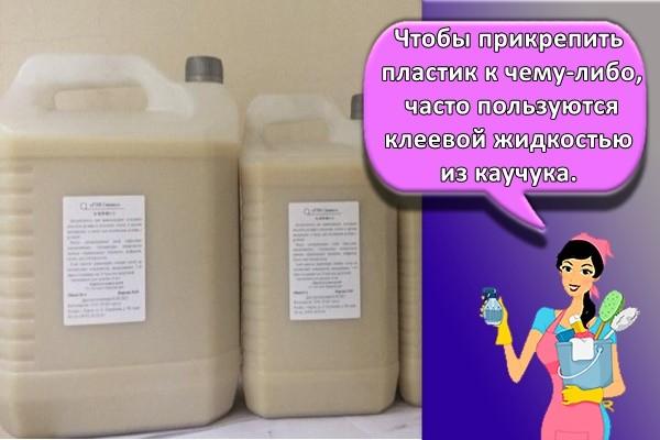 Чтобы прикрепить пластик к чему-либо, часто пользуются клеевой жидкостью из каучука.