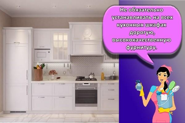 Не обязательно устанавливать на всех кухонных шкафах дорогую, высококачественную фурнитуру.