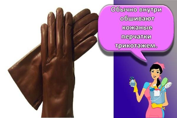 Обычно внутри обшивают кожаные перчатки трикотажем.