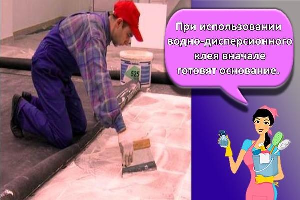 При использовании водно-дисперсионного клея вначале готовят основание.