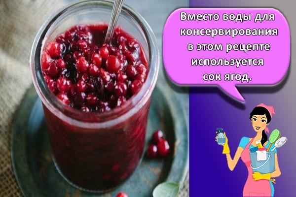 Вместо воды для консервирования в этом рецепте используется сок ягод.