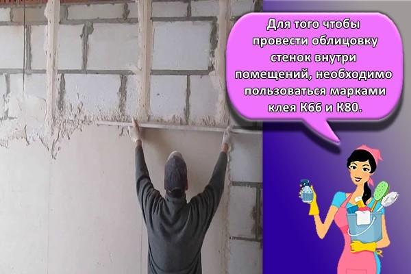 Для того чтобы провести облицовку стенок внутри помещений, необходимо пользоваться марками клея К66 и К80.