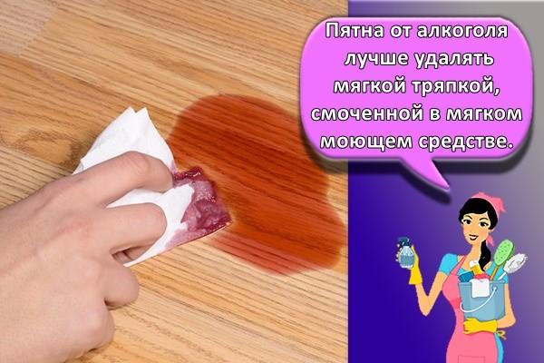 Пятна от алкоголя лучше удалять мягкой тряпкой, смоченной в мягком моющем средстве.
