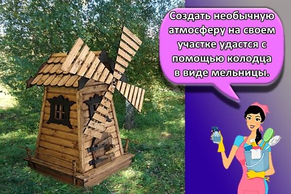 Создать необычную атмосферу на своем участке удастся с помощью колодца в виде мельницы.