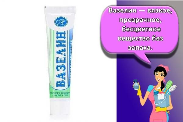 Вазелин — вязкое, прозрачное, бесцветное вещество без запаха.