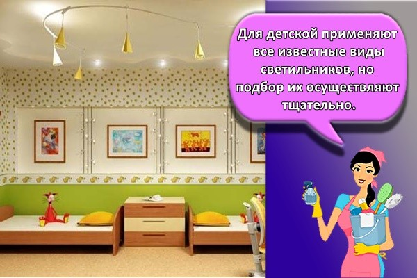 Для детской применяют все известные виды светильников, но подбор их осуществляют тщательно.