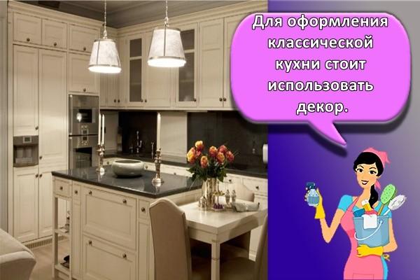 Для оформления классической кухни стоит использовать декор.
