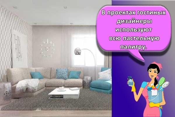 В проектах гостиных дизайнеры используют всю пастельную палитру.