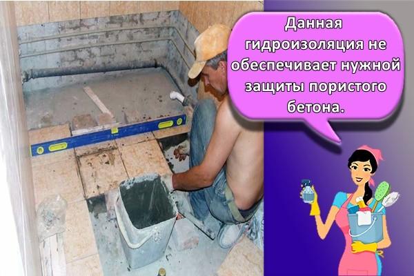 Данная гидроизоляция не обеспечивает нужной защиты пористого бетона.