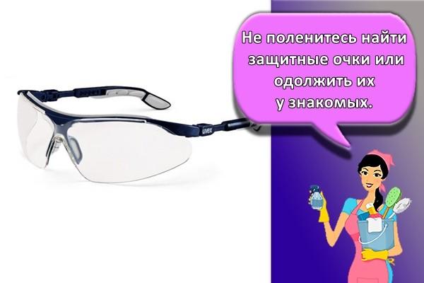 Не поленитесь найти защитные очки или одолжить их у знакомых.