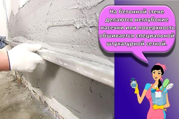 На бетонной стене делаются неглубокие насечки или поверхность обшивается специальной штукатурной сеткой.