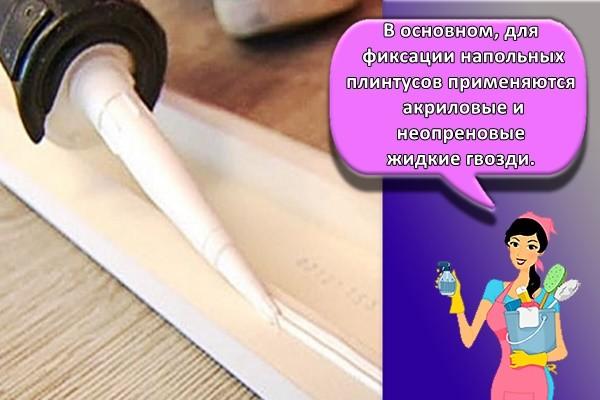 В основном, для фиксации напольных плинтусов применяются акриловые и неопреновые жидкие гвозди.