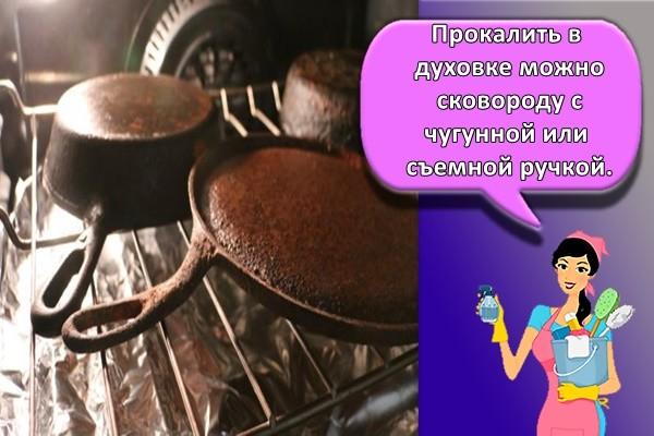 Прокалить в духовке можно сковороду с чугунной или съемной ручкой.