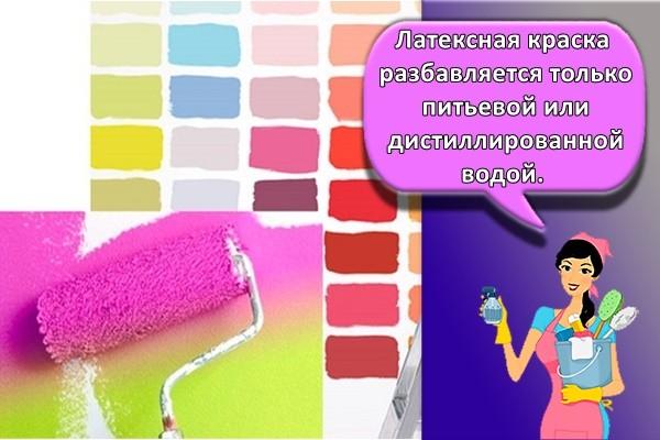 Латексная краска разбавляется только питьевой или дистиллированной водой.