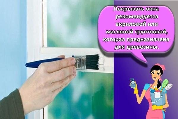 Покрывать окна рекомендуется акриловой или масляной грунтовкой, которая предназначена для древесины.