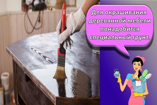 Для окрашивания деревянной мебели понадобится специальный грунт.