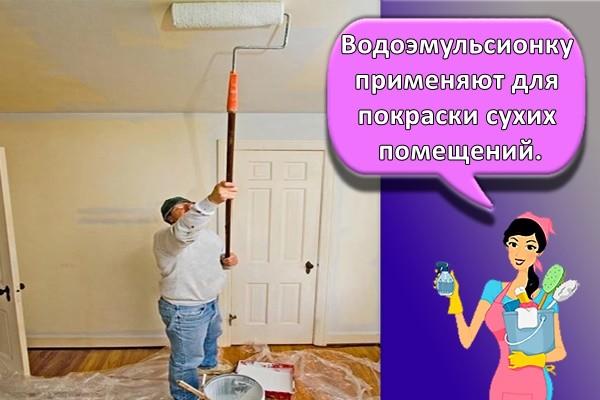 Водоэмульсионку применяют для покраски сухих помещений.