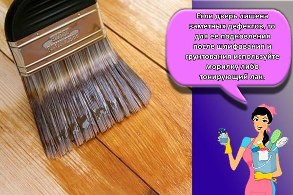 Если дверь лишена заметных дефектов, то для ее подновления после шлифования и грунтования используйте морилку либо тонирующий лак.